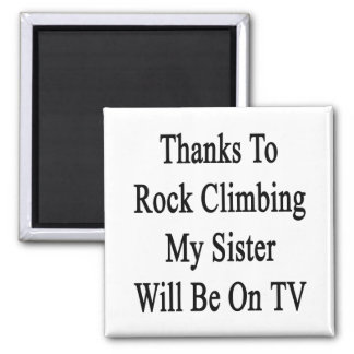 Thanks To Rock Climbing My Sister Will Be On TV Refrigerator Magnets