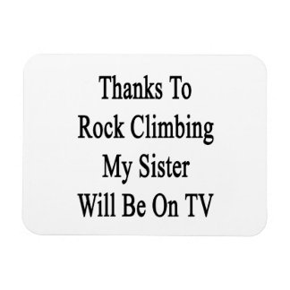 Thanks To Rock Climbing My Sister Will Be On TV Flexible Magnet