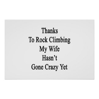 Thanks To Rock Climbing My Wife Hasn't Gone Crazy Poster