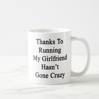 Thanks To Running My Girlfriend Hasn't Gone Crazy. Coffee Mug