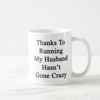 Thanks To Running My Husband Hasn't Gone Crazy Coffee Mug