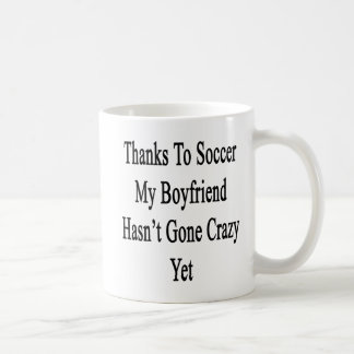 Thanks To Soccer My Boyfriend Hasn't Gone Crazy Ye Coffee Mug
