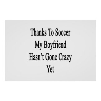 Thanks To Soccer My Boyfriend Hasn't Gone Crazy Ye Poster