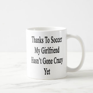 Thanks To Soccer My Girlfriend Hasn't Gone Crazy Y Coffee Mug