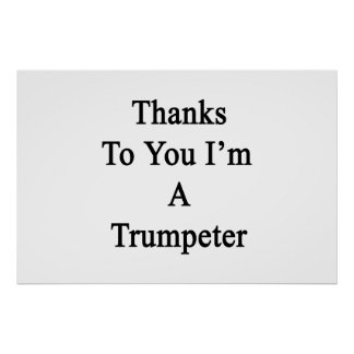 Thanks To You I'm A Trumpeter Poster
