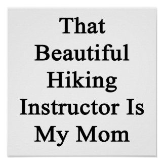 That Beautiful Hiking Instructor Is My Mom Print