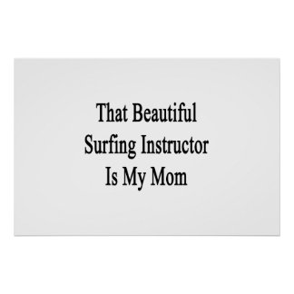 That Beautiful Surfing Instructor Is My Mom Print