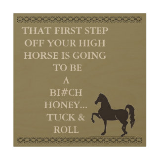 THAT FIRST STEP OFF YOUR HIGH HORSE Wood Wall Art