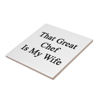 That Great Chef Is My Wife Ceramic Tile