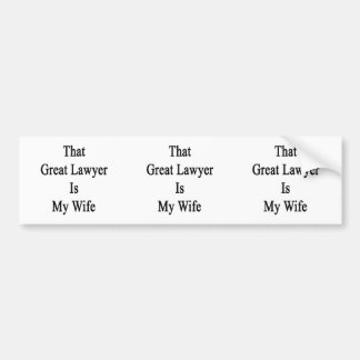 That Great Lawyer Is My Wife Bumper Stickers