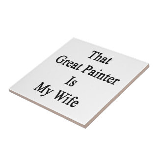 That Great Painter Is My Wife Ceramic Tile