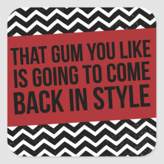 THAT GUM YOU LIKE IS GOING TO COME BACK IN STYLE SQUARE STICKER