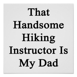 That Handsome Hiking Instructor Is My Dad Posters