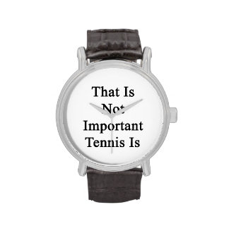 That Is Not Important Tennis Is Wristwatches
