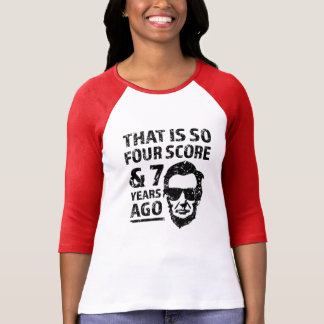 That is so 4 Score and 7 years ago funny Lincoln T-Shirt