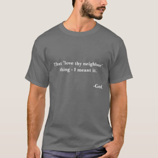 "That ""love thy neighbor"" thing -- I meant it. T-Shirt"