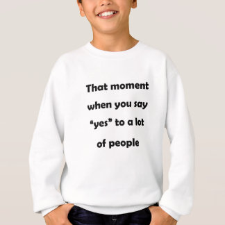 "that moment when you say ""yes""to a lot of people.p sweatshirt"