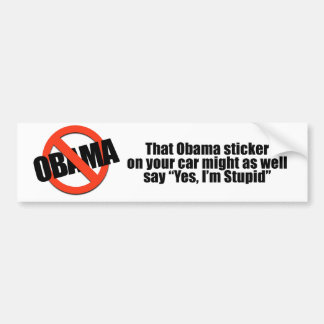 That Obama sticker might as well say Yes I'm Stupi Bumper Sticker