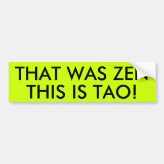 THAT WAS ZEN THIS IS TAO! BUMPER STICKER