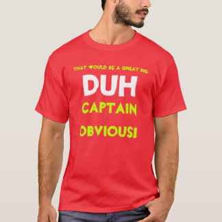 That would be a great big DUH,Captain Obvious! T-Shirt