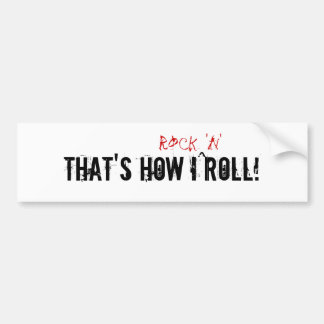 That's how I rock 'n' roll! Bumper Stickers