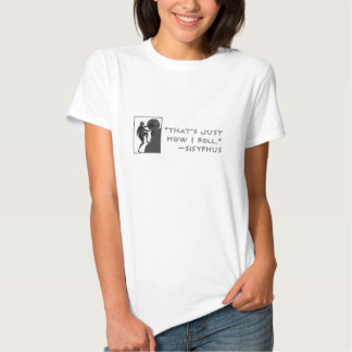"""""""That's just how I roll"""" --Sysiphus Tshirt"""