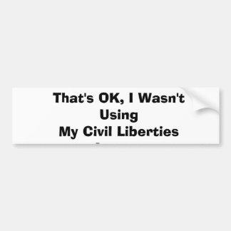 That's OK, I Wasn't Using My Civil Liberties An... Bumper Sticker