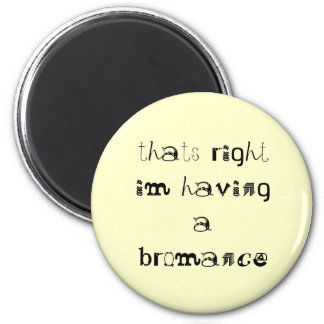 thats right im having a bromance magnet