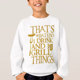 That's What I Do I Drink And I Grill Things Sweatshirt