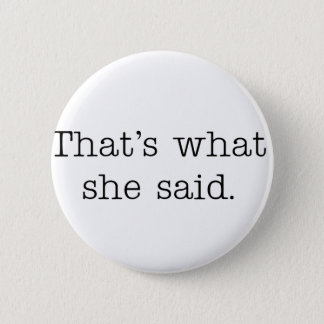 That's what she said. 6 cm round badge