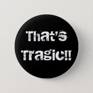 That'sTragic!! 6 Cm Round Badge