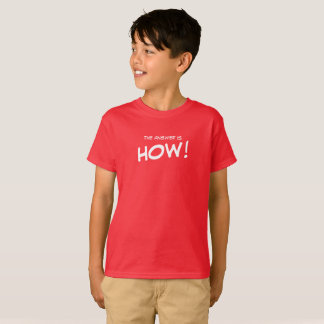 The answer is How! T-Shirt