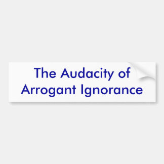 The Audacity of Arrogant Ignorance Bumper Sticker