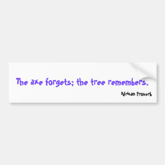 The axe forgets; the tree remembers., African P... Car Bumper Sticker