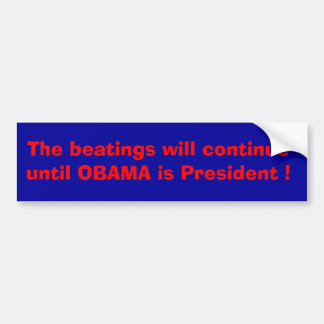 The beatings will continue until Obama is ....... Bumper Sticker