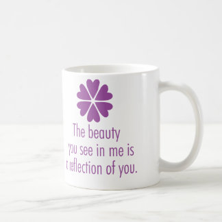 The beauty you see in me is a reflection of you. coffee mug