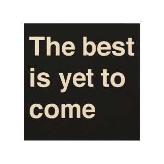 The Best Is Yet To Come Wood Canvases