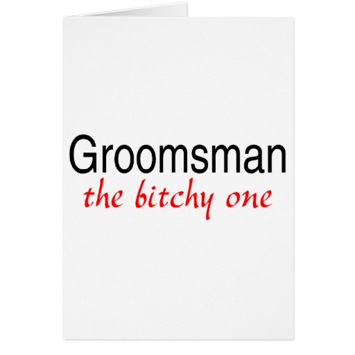 The Bitchy One (Groomsman) Greeting Card