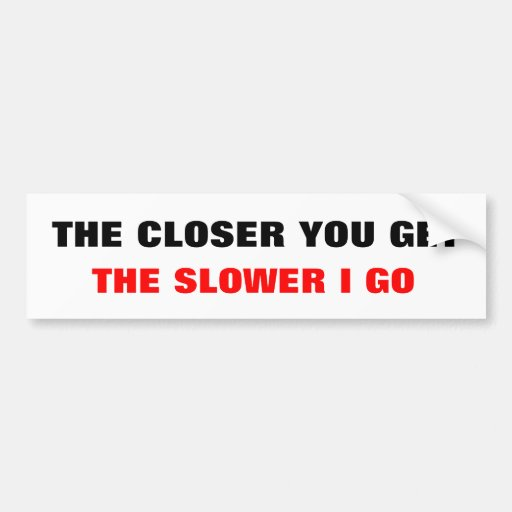 THE CLOSER YOU GET, THE SLOWER I GO BUMPER STICKER
