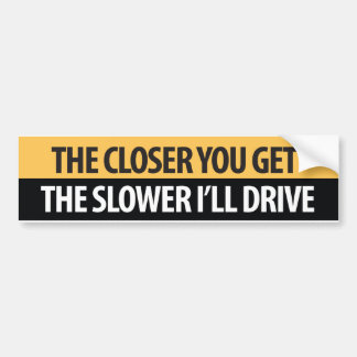 The closer you get the Slower I''drive Bumper Sticker