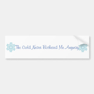 The Cold Never Bothered Me Anyway Bumper Sticker