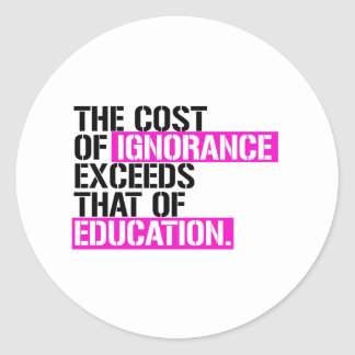 The cost of ignorance exceeds that of Education -  Classic Round Sticker
