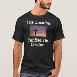 The Creation Crucified The Creator T-Shirt