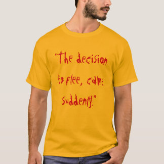 """The decision to flee, came suddenly."" T-Shirt"