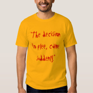 """The decision to flee, came suddenly."" Tshirt"