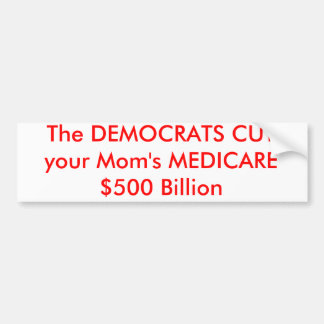 The DEMOCRATS CUT your Mom's MEDICARE $500 Billion Bumper Sticker