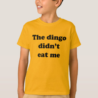 The Dingo Didn't Eat Me T Shirts