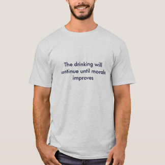 The drinking will continue until morale improves T-Shirt