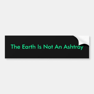 The Earth Is Not An Ashtray Bumper Sticker