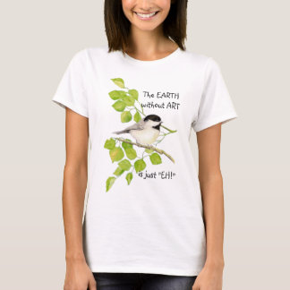 "The EARTH without ART is just ""EH!"" Chickadee T-Shirt"